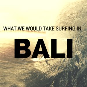 What We Would Take Surfing in: Bali